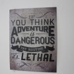 If You think adventure is dangerous, try routine – it's lethal